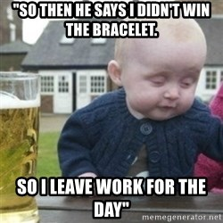 """Bad Drunk Baby - """"So then he says I didn't win the bracelet. So I leave work for the day"""""""