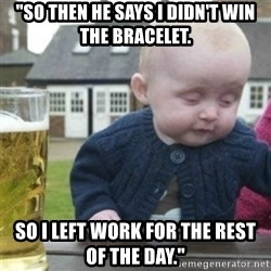 """Bad Drunk Baby - """"So then he says I didn't win the bracelet. So I left work for the rest of the day."""""""