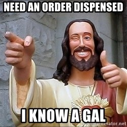 jesus says - Need an order dispensed  i know a gal