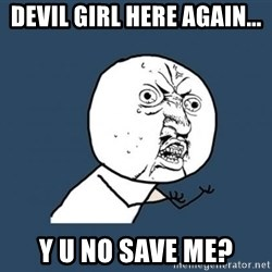 Y U no listen? - Devil Girl Here Again... Y U No Save me?