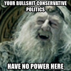 you have no power here - your bullshit conservative politics have no power here