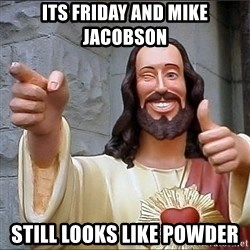 jesus says - ITS FRIDAY AND MIKE JACOBSON STILL LOOKS LIKE POWDER