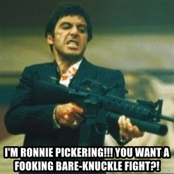 Tony Montana -  I'm Ronnie Pickering!!! You want a fooking bare-knuckle fight?!