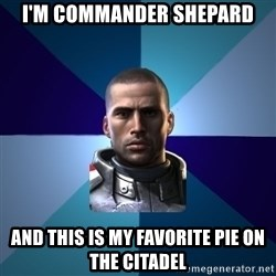 Blatant Commander Shepard - I'm commander shepard and this is my favorite pie on the citadel