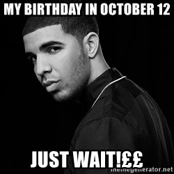 Drake quotes - my birthday in october 12 just wait!££