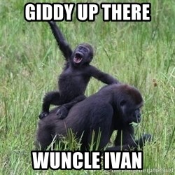 Happy Gorilla - giddy up there wuncle ivan