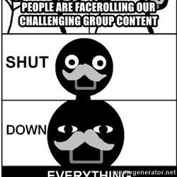 Shut Down Everything - People are facerolling our challenging group content