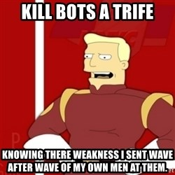 Zapp Brannigan - Kill bots a Trife Knowing there weakness I sent wave after wave of my own men at them.