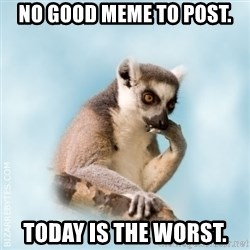 Lamenting Lemur - No good meme to post. Today is the worst.