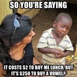 skeptical black kid - So you're saying it costs $2 to buy me lunch, but it's $250 to buy a vowel?