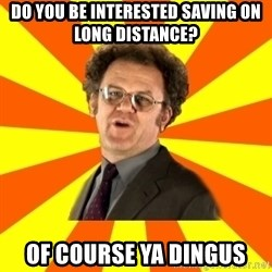 Dr. Steve Brule - DO YOU BE INTERESTED SAVING ON LONG DISTANCE? OF COURSE YA DINGUS