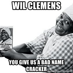 Aunt Jemima - Wil Clemens  You give us a bad name cracker