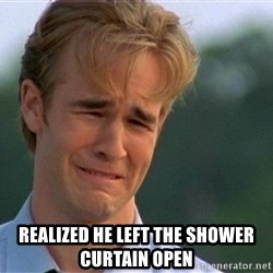 Crying Man -  Realized he left the shower curtain open