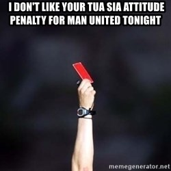 red card asshole -  i don't like your tua sia attitude penalty for man united tonight