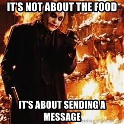 It's about sending a message - It's not about the food It's about sending a message