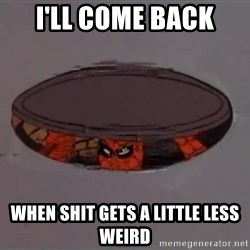 Spiderman in Sewer - I'LL COME BACK when shit gets a little less weird