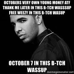 Drake quotes - Octobers Very Own Young Money ATF Thank me later in this b-tch wasssup Free Weezy in this b-tch wasup  October 7 in this b-tch wassup