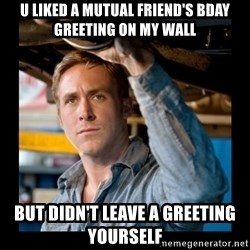 Confused Ryan Gosling - u liked a mutual friend's bday greeting on my wall but didn't leave a greeting yourself