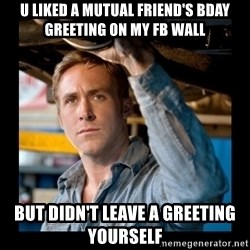 Confused Ryan Gosling - u liked a mutual friend's bday greeting on my fb wall but didn't leave a greeting yourself