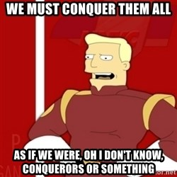 Zapp Brannigan - We must conquer them all As if we were, oh I don't know, conquerors or something