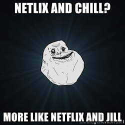 Forever Alone - Netlix and chill? More like Netflix and Jill