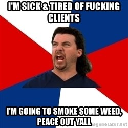 kenny powers - I'm sick & tired of fucking clients I'm going to smoke some weed, peace out yall