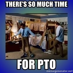 There's so much more room - There's so much time for PTO