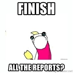 sad do all the things - finish all the reports?