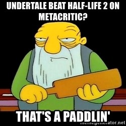 That's a paddling - Undertale beat Half-Life 2 on Metacritic? That's a paddlin'