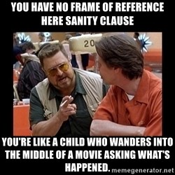 walter sobchak - you have no frame of reference here Sanity Clause You're like a child who wanders into the middle of a movie asking what's happened.