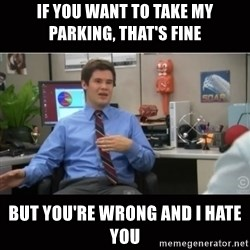 You're wrong and I hate you - If you want to take my parking, that's fine But You're wrong and I hate you