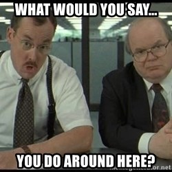 Office space - What Would You Say... You Do Around Here?