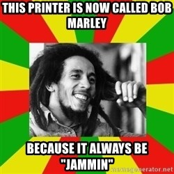 """Bob Marley Meme - This Printer is now called bob marley because it always be """"jammin"""""""