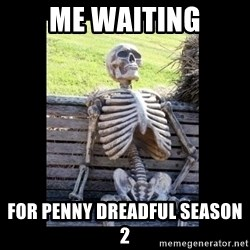 Still Waiting - Me waiting for Penny Dreadful season 2