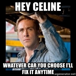 Confused Ryan Gosling - Hey Celine Whatever car you choose I'll fix it anytime