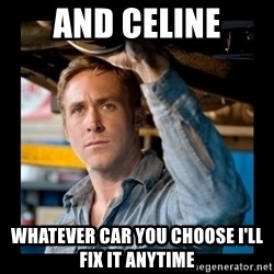 Confused Ryan Gosling - And celine Whatever car you choose I'll fix it anytime