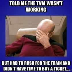 Picard facepalm  - told me the TVM wasn't working but had to rush for the train and didn't have time to buy a ticket...