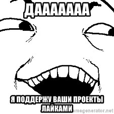 I see what you did there - ДААААААА Я поддержу ваши проекты лайками