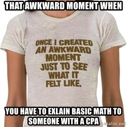 That Awkward Moment When - That awkward moment when you have to exlain basic math to someone with a CPA