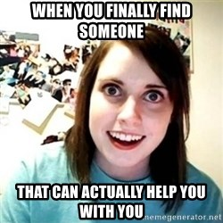 Overly Attached Girlfriend creepy - When you finally find someone that can actually help you with you