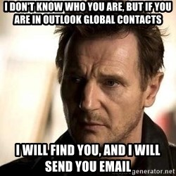Liam Neeson meme - I don't know who you are, but if you are in Outlook Global Contacts I will find you, and I will send you email