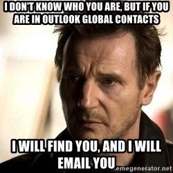 Liam Neeson meme - I don't know who you are, but if you are in Outlook Global Contacts I will find you, and I will Email you