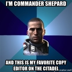 Blatant Commander Shepard - i'm commander shepard and this is my favorite copy editor on the citadel