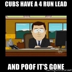 poof it's gone guy - Cubs have a 4 run lead and poof it's gone