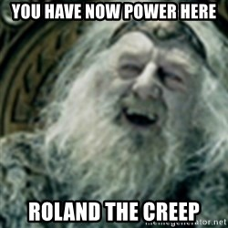 you have no power here - YOU HAVE NOW POWER HERE ROLAND THE CREEP