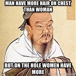 Confucius Say - man have more hair on chest than woman but on the hole women have more