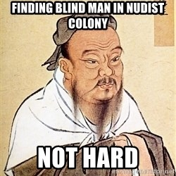 Confucius Say - finding blind man in nudist colony not hard