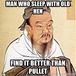 Confucius Say - man who sleep with old hen find it better than pullet