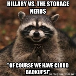 """evil raccoon - Hillary vs. The Storage Nerds """"Of course we have cloud backups!"""""""