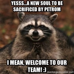 evil raccoon - yesss...a new soul to be sacrificed by Petrom i mean, welcome to our team! :)
